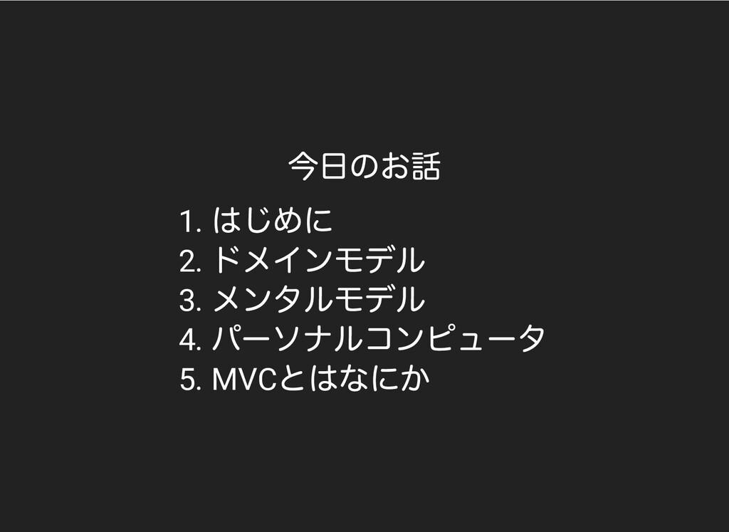 今⽇のお話 1. はじめに 2. ドメインモデル 3. メンタルモデル 4. パーソナルコンピ...