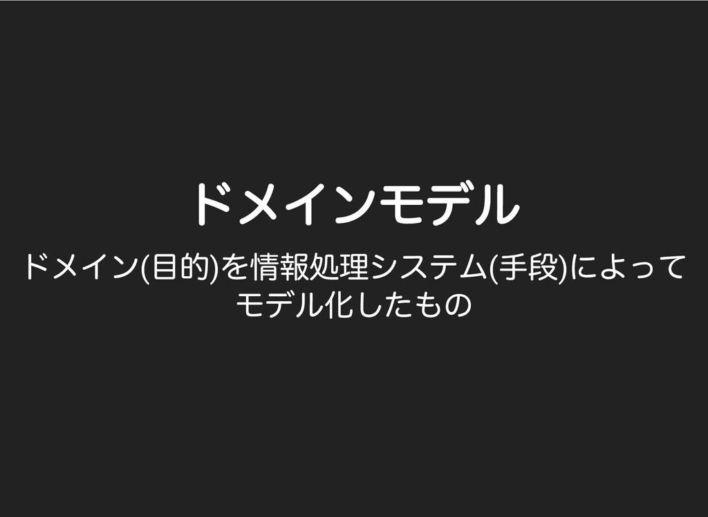 ドメインモデル ドメインモデル ドメイン( ⽬的) を情報処理システム( ⼿段) によって モ...