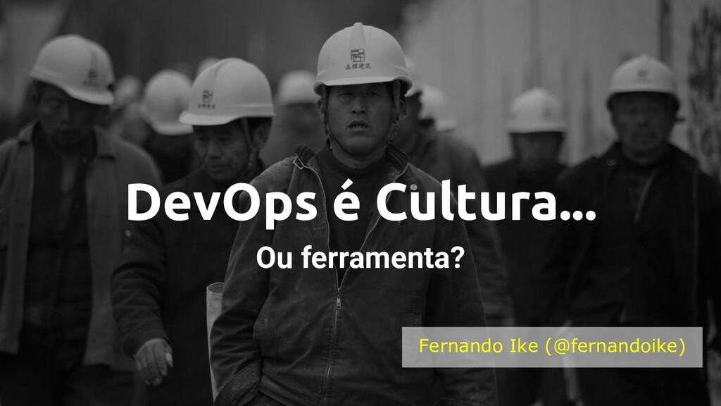 DevOps é Cultura... Ou ferramenta? Fernando Ike...