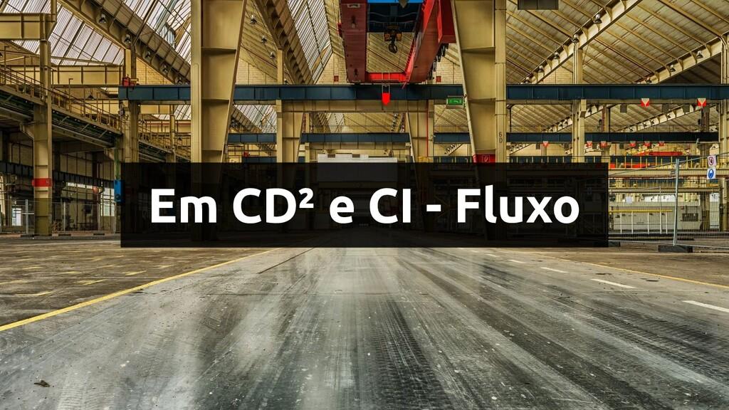 Em CD² e CI - Fluxo