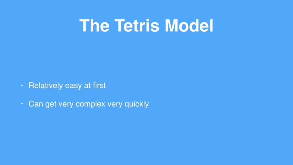 The Tetris Model • Relatively easy at first • Ca...