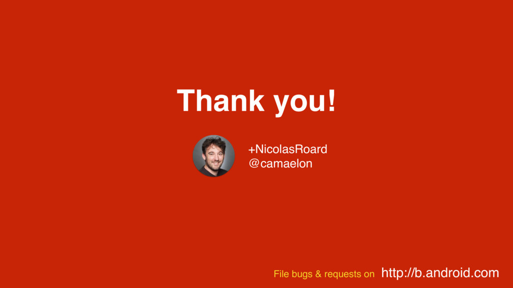Thank you! http://b.android.com File bugs & req...