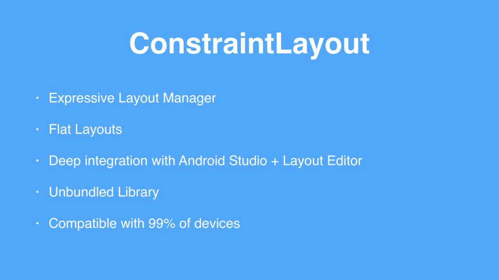 ConstraintLayout • Expressive Layout Manager • ...