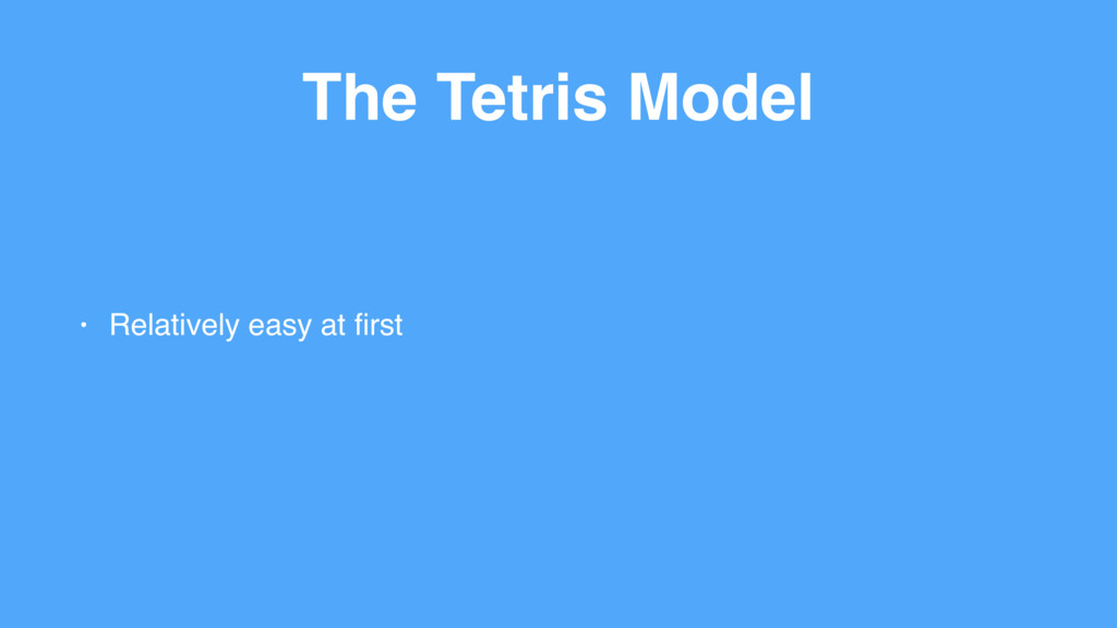 The Tetris Model • Relatively easy at first