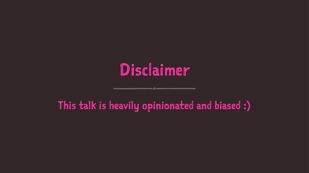 Disclaimer This talk is heavily opinionated and...