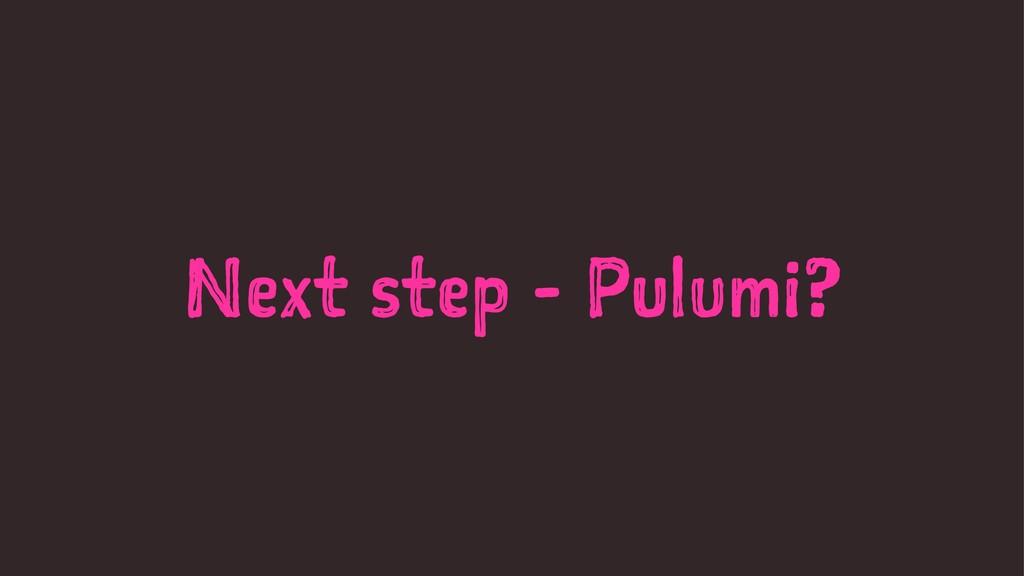Next step - Pulumi?