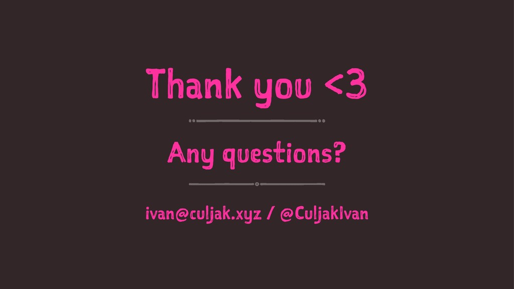 Thank you <3 Any questions? ivan@culjak.xyz / @...