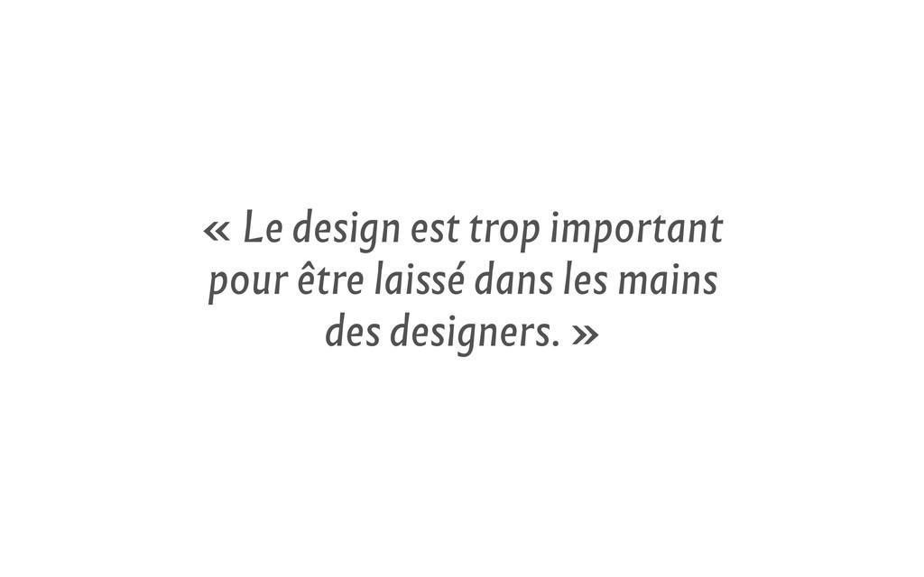 « Le design est trop important pour être laissé...