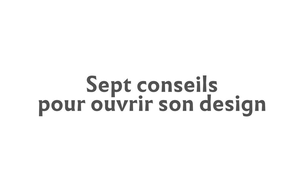 Sept conseils pour ouvrir son design