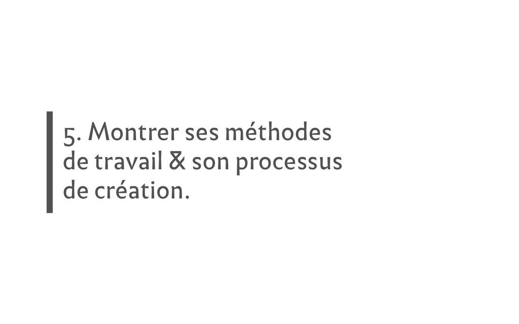 5. Montrer ses méthodes de travail & son proces...