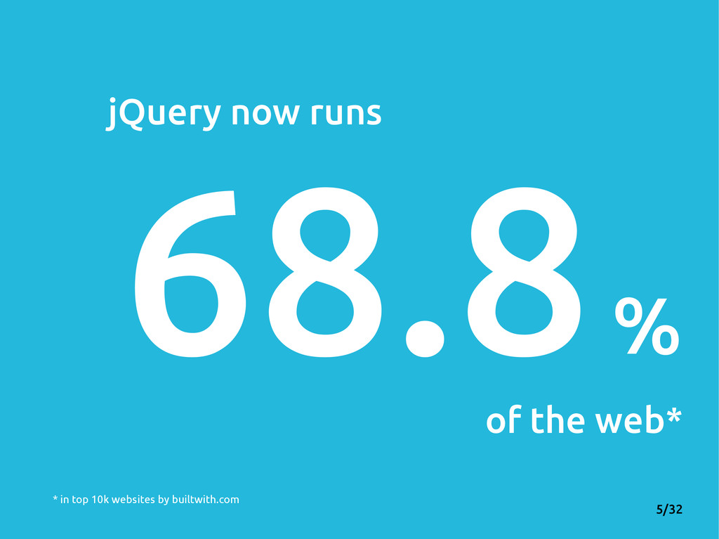 5/32 jQuery now runs 68.8 % of the web* * in to...