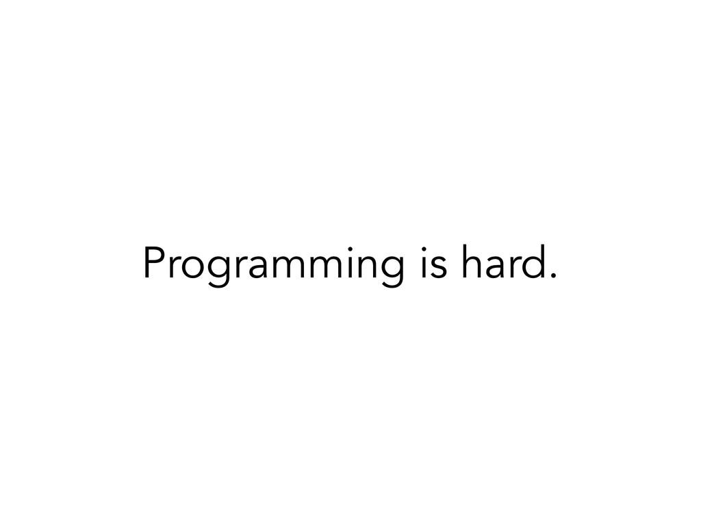 Programming is hard.