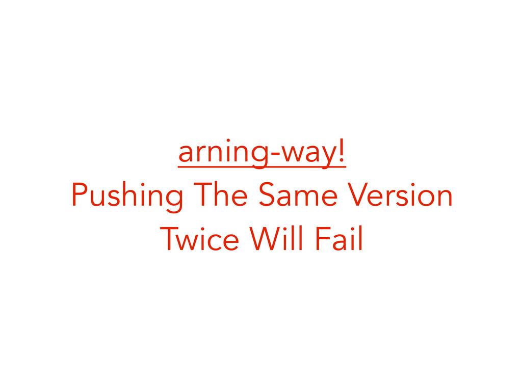 arning-way! Pushing The Same Version Twice Will...
