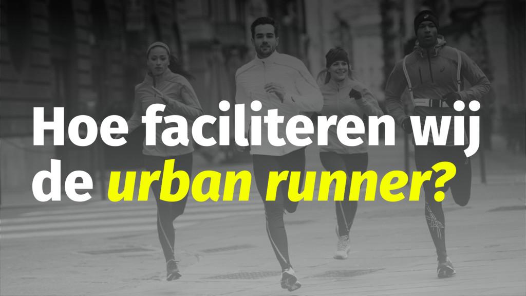 Hoe faciliteren wij de urban runner?