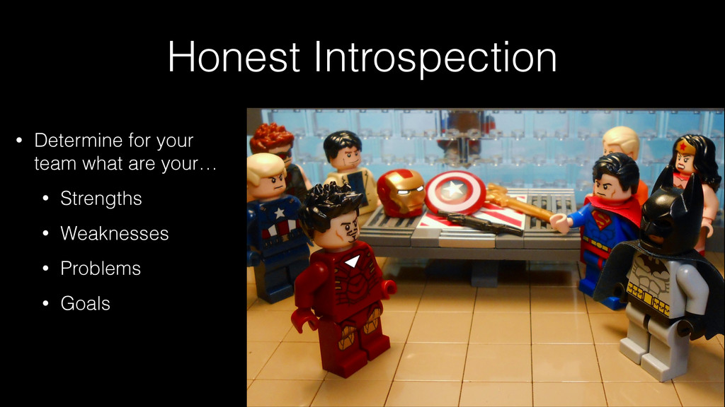Honest Introspection • Determine for your team ...