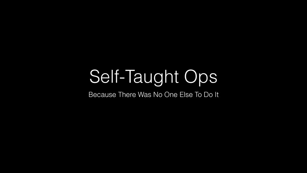 Self-Taught Ops Because There Was No One Else T...