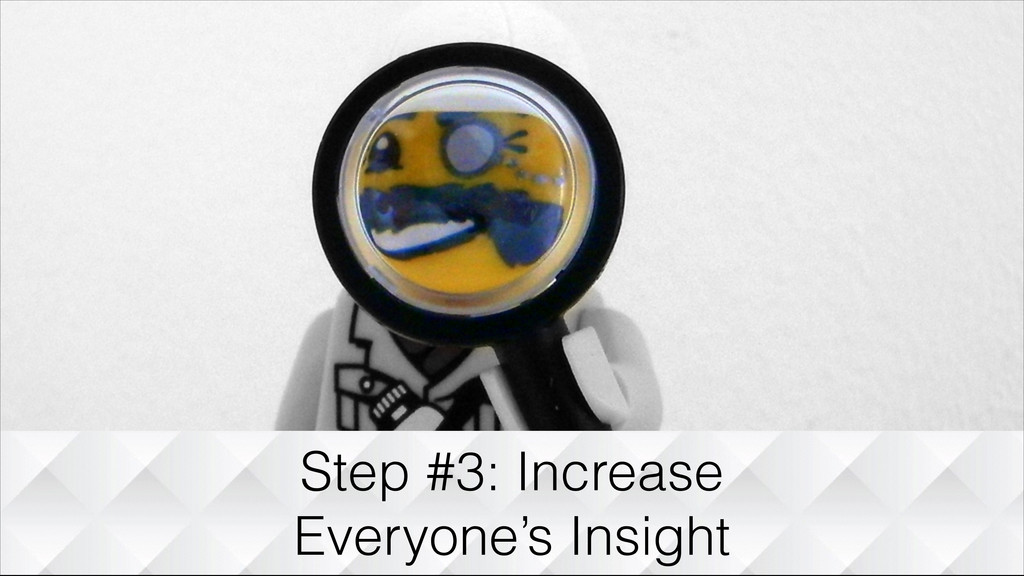 Step #3: Increase Everyone's Insight