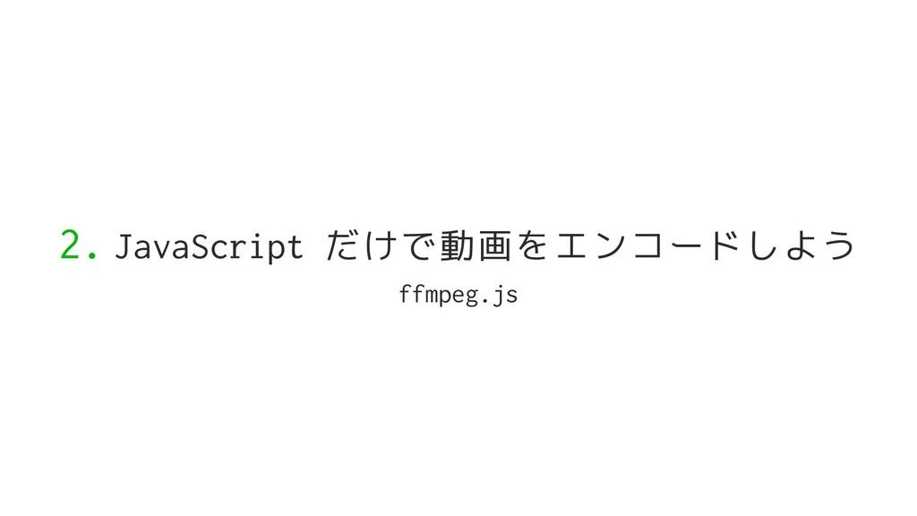 2. JavaScript だけで動画をエンコードしよう ffmpeg.js