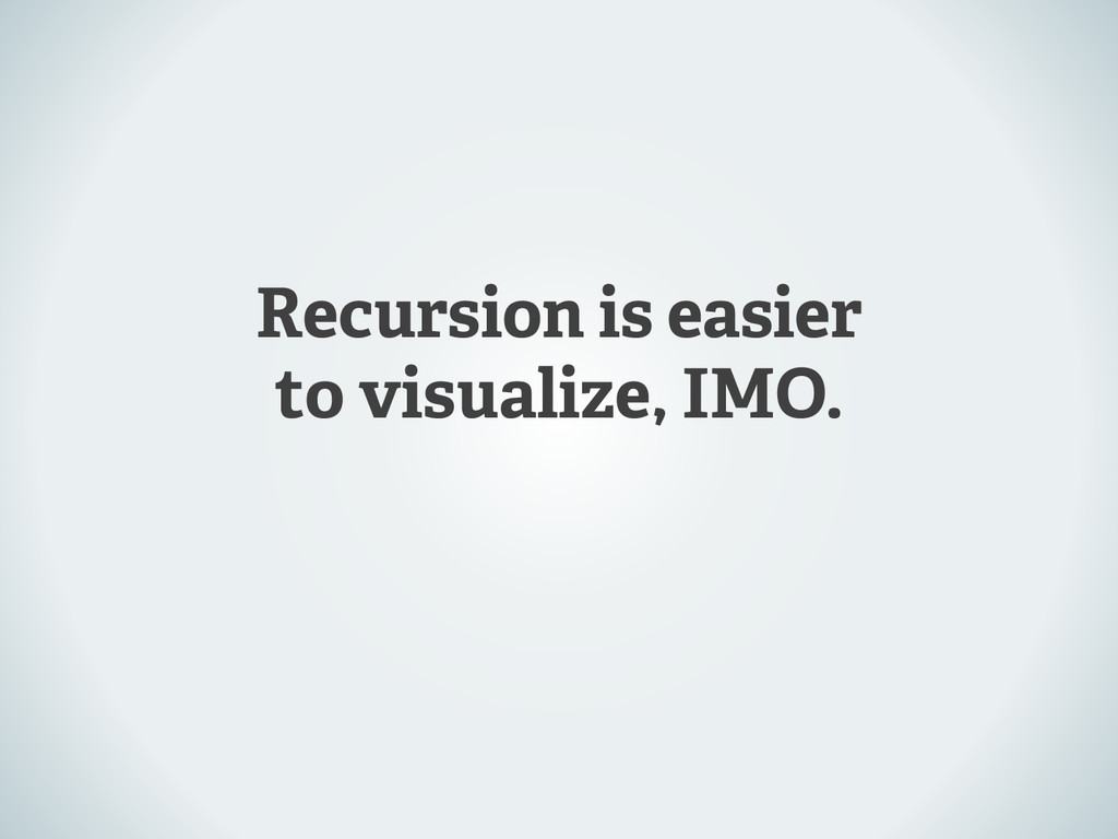 Recursion is easier to visualize, IMO.
