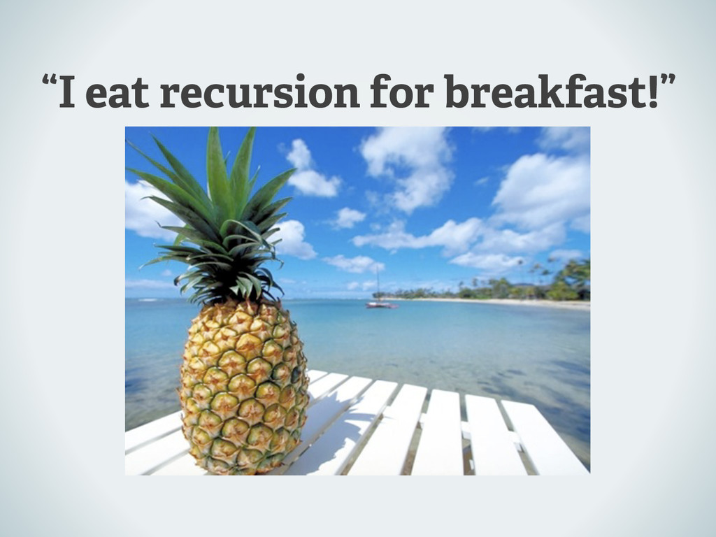 """I eat recursion for breakfast!"""