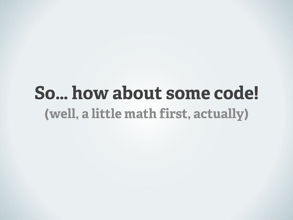 So… how about some code! (well, a little math f...