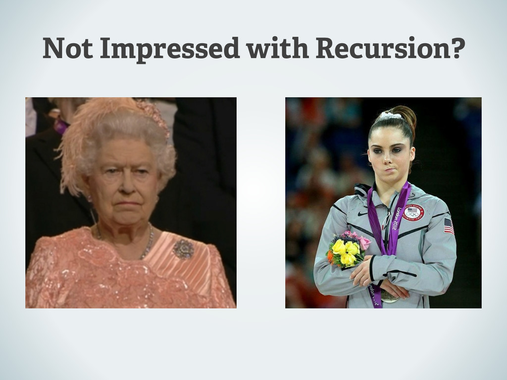 Not Impressed with Recursion?