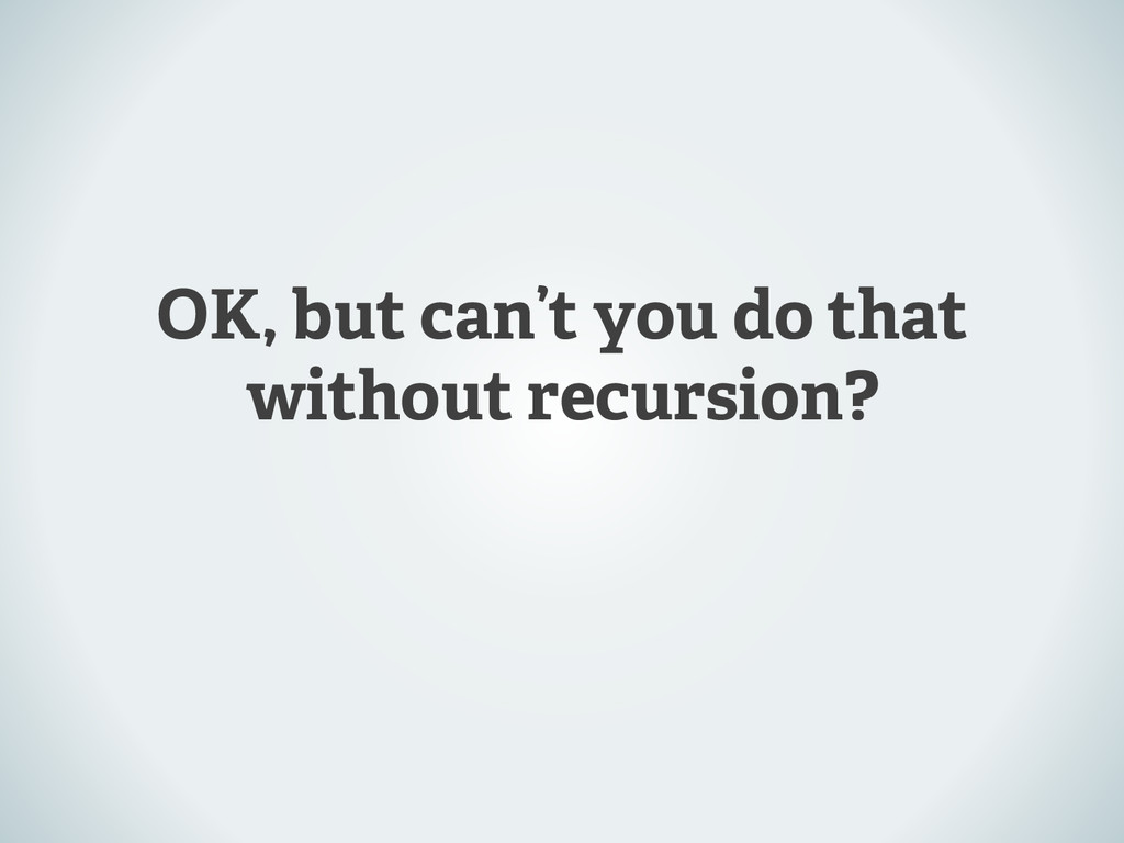 OK, but can't you do that without recursion?