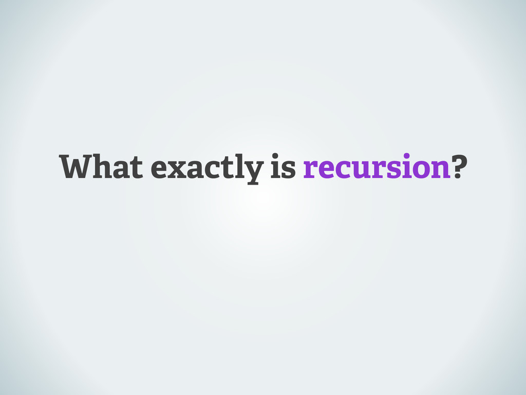 What exactly is recursion?