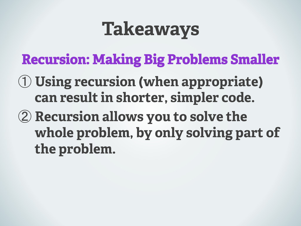Takeaways ① Using recursion (when appropriate) ...