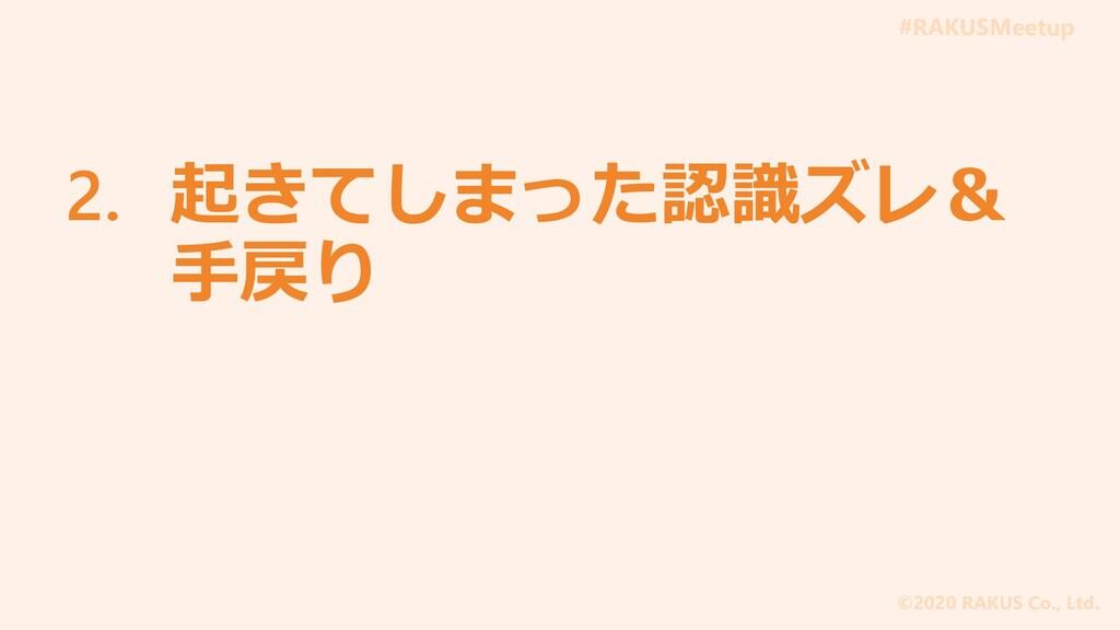 #RAKUSMeetup ©2020 RAKUS Co., Ltd. 2. 起きてしまった認識...