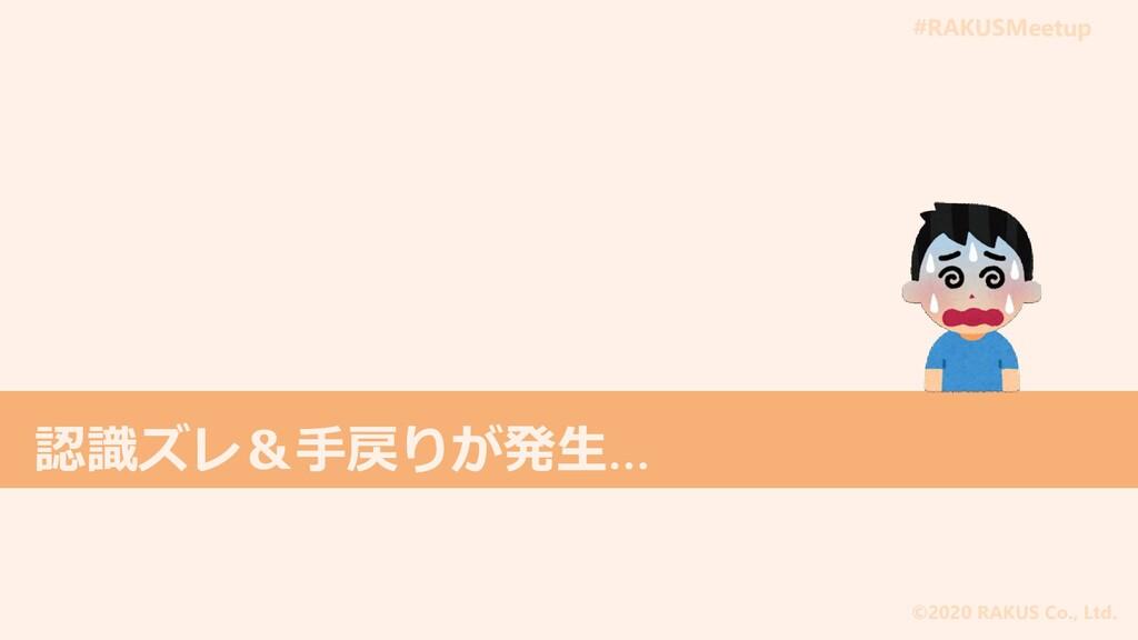 #RAKUSMeetup ©2020 RAKUS Co., Ltd. 認識ズレ&手戻りが発生…