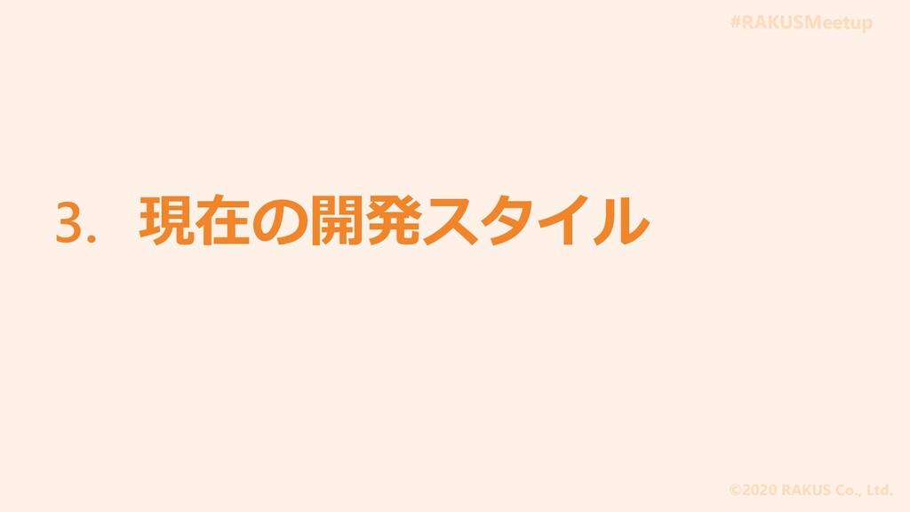 #RAKUSMeetup ©2020 RAKUS Co., Ltd. 3. 現在の開発スタイル