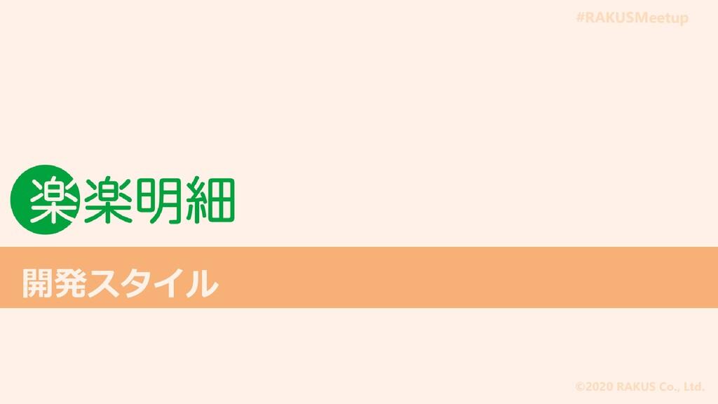 #RAKUSMeetup ©2020 RAKUS Co., Ltd. 開発スタイル