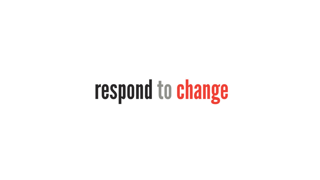 respond to change