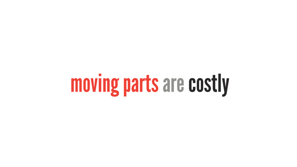 moving parts are costly