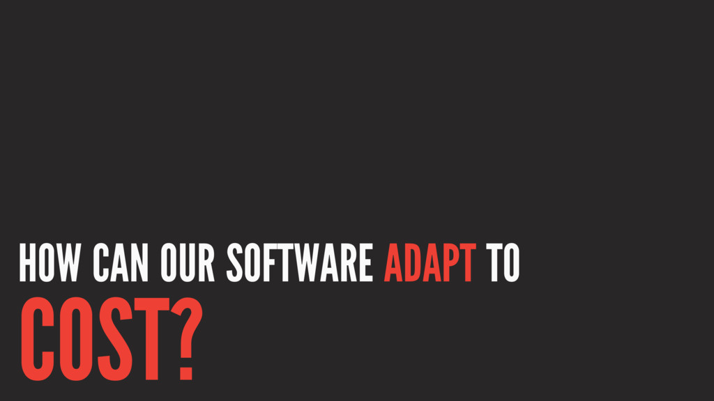 HOW CAN OUR SOFTWARE ADAPT TO COST?