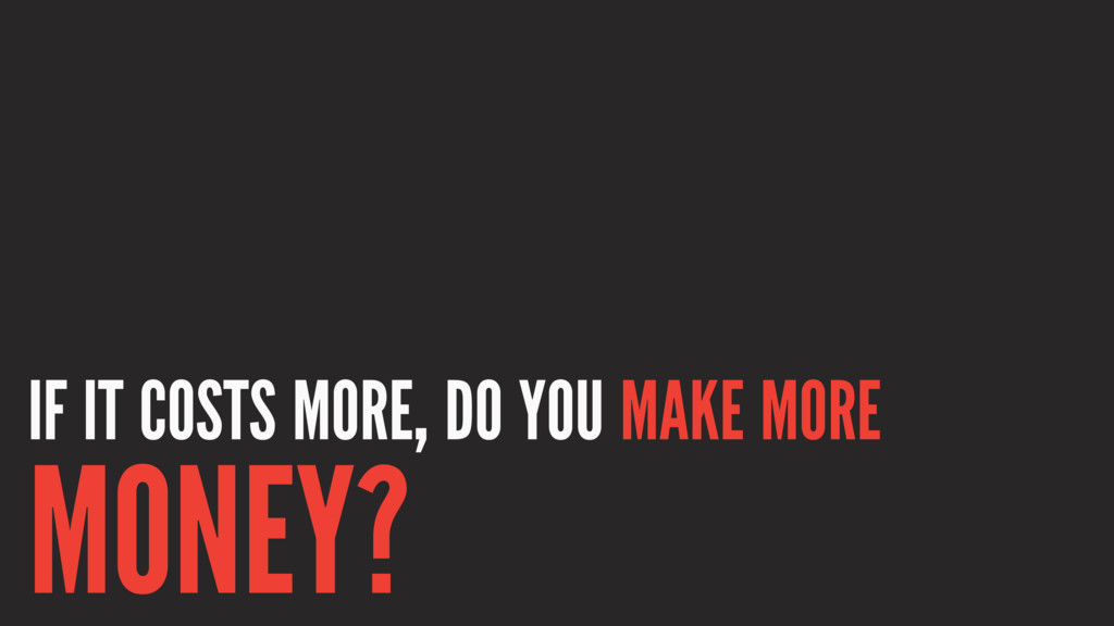 IF IT COSTS MORE, DO YOU MAKE MORE MONEY?