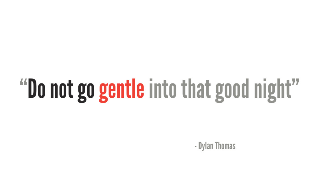 """Do not go gentle into that good night"" - Dylan..."