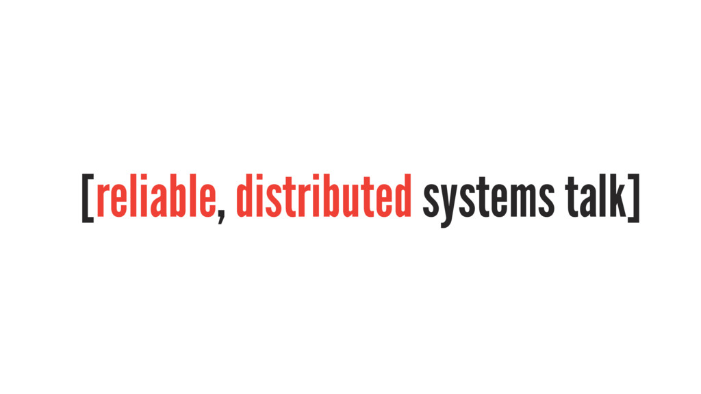 [reliable, distributed systems talk]