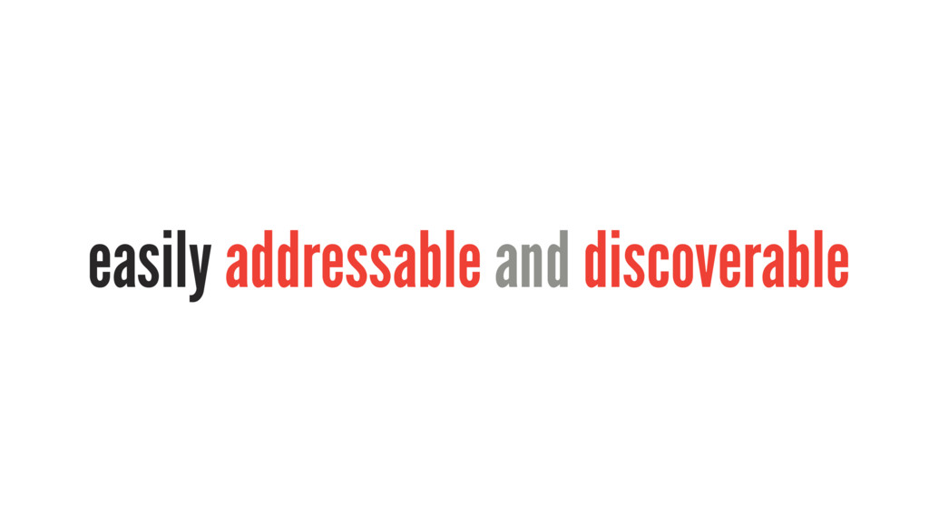 easily addressable and discoverable