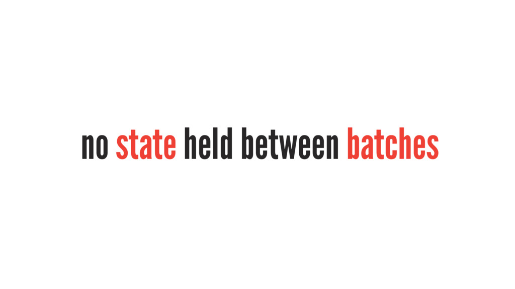 no state held between batches