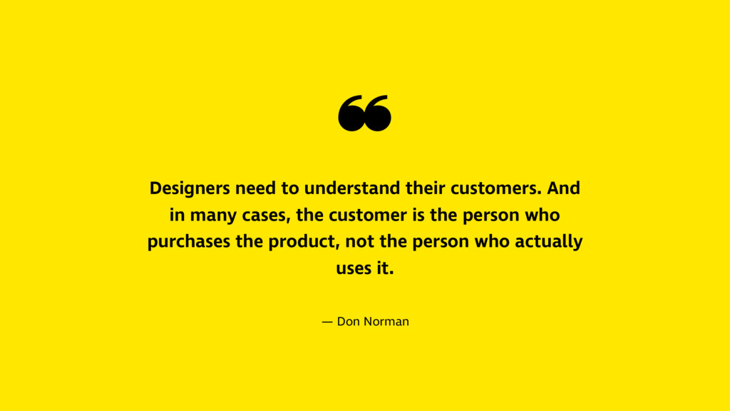 ❝ Designers need to understand their customers....