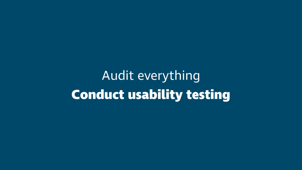 Audit everything Conduct usability testing