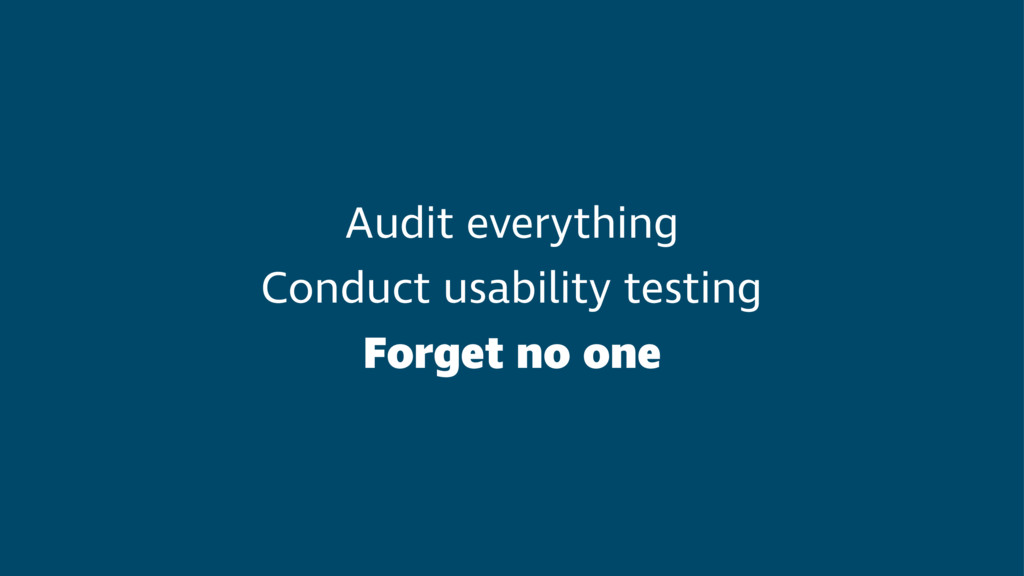 Audit everything Conduct usability testing Forg...