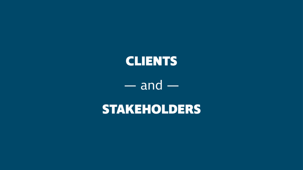 CLIENTS — and — STAKEHOLDERS