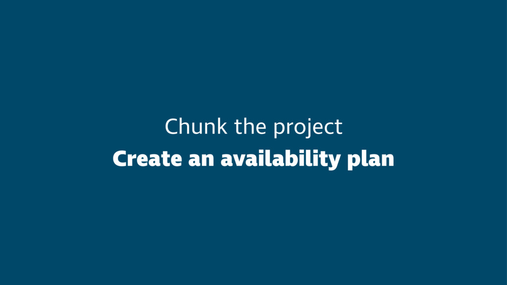 Chunk the project Create an availability plan