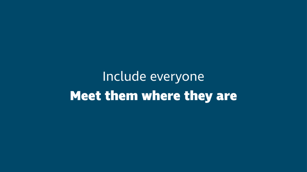 Include everyone Meet them where they are