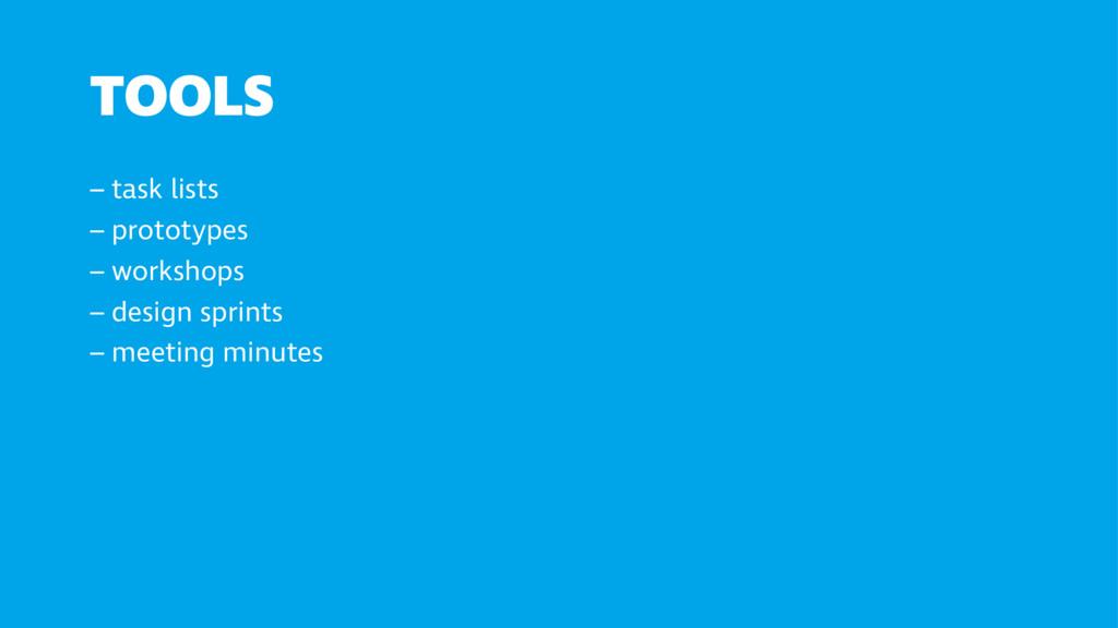 TOOLS – task lists – prototypes – workshops – ...
