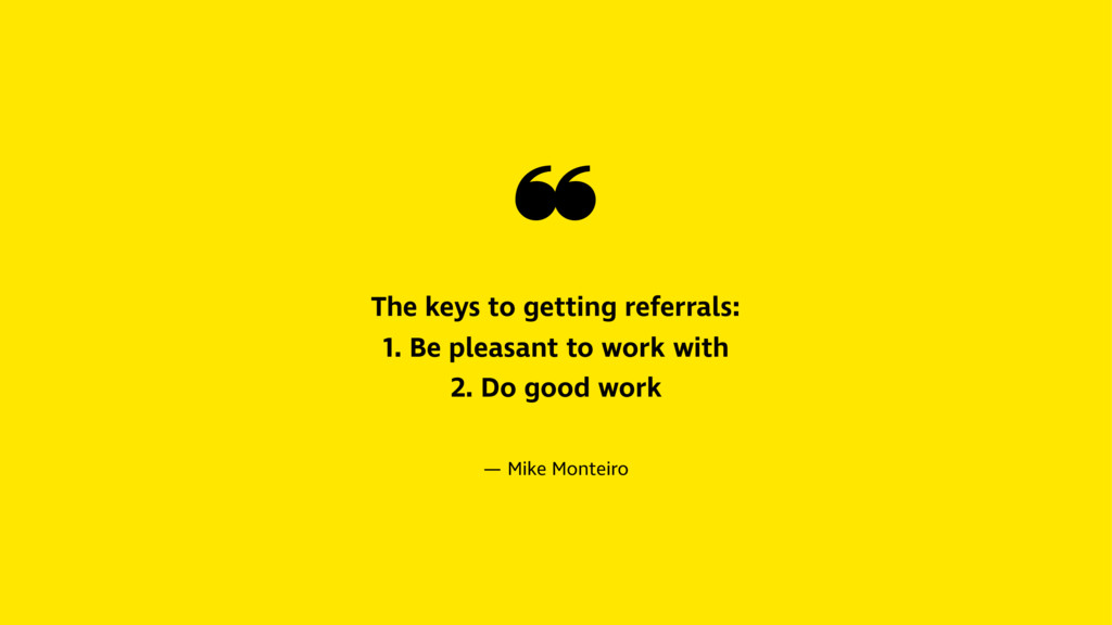 ❝ The keys to getting referrals: 1. Be pleasant...