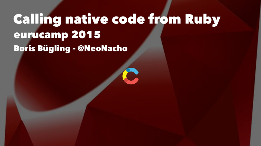 Calling native code from Ruby eurucamp 2015 Bor...